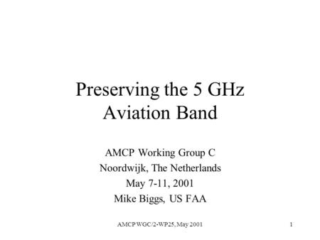 AMCP WGC/2-WP25, May 20011 Preserving the 5 GHz Aviation Band AMCP Working Group C Noordwijk, The Netherlands May 7-11, 2001 Mike Biggs, US FAA.