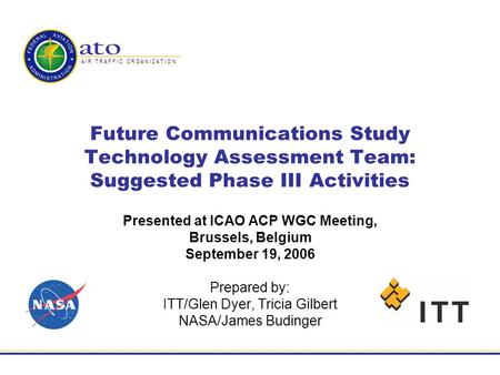 A I R T R A F F I C O R G A N I Z A T I O N Future Communications Study Technology Assessment Team: Suggested Phase III Activities Presented at ICAO ACP.