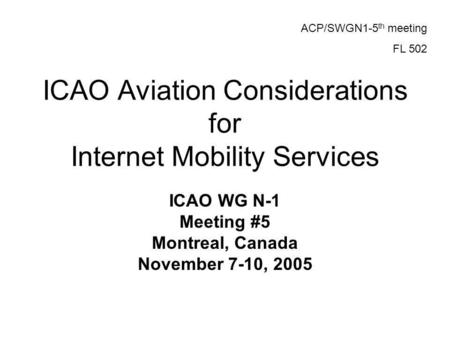 ICAO Aviation Considerations for Internet Mobility Services ICAO WG N-1 Meeting #5 Montreal, Canada November 7-10, 2005 ACP/SWGN1-5 th meeting FL 502.