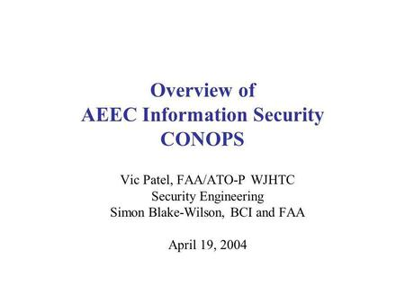 Overview of AEEC Information Security CONOPS Vic Patel, FAA/ATO-P WJHTC Security Engineering Simon Blake-Wilson, BCI and FAA April 19, 2004.