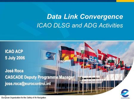 Data Link Convergence ICAO DLSG and ADG Activities ICAO ACP 5 July 2006 José Roca CASCADE Deputy Programme Manager