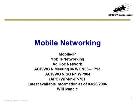 SYZYGY Engineering 1 Mobile Networking Mobile-IP Mobile Networking Ad Hoc Network ACP/WG N Meeting 06 WGN06 – IP13 ACP/WG N/SG N1 WP904 (APC) WP-N1-IP-701.
