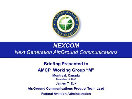 NEXCOM Next Generation Air/Ground Communications Briefing Presented to AMCP Working Group M Montreal, Canada December 16, 2002 James T. Eck Air/Ground.