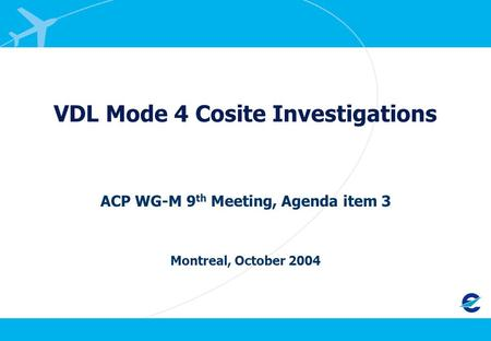 VDL Mode 4 Cosite Investigations ACP WG-M 9 th Meeting, Agenda item 3 Montreal, October 2004.