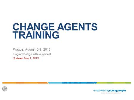 CHANGE AGENTS TRAINING Prague, August 5-9, 2013 Program Design In Development Updated May 1, 2013.