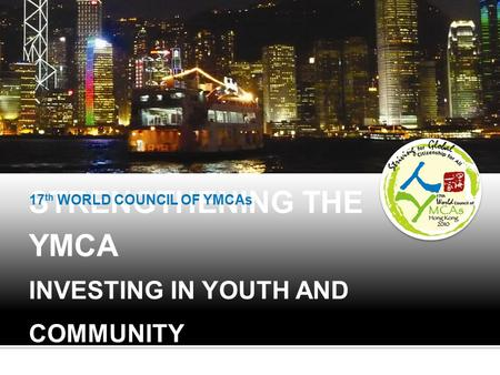 STRENGTHENING THE YMCA INVESTING IN YOUTH AND COMMUNITY 17 th WORLD COUNCIL OF YMCAs.