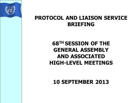 PROTOCOL AND LIAISON SERVICE BRIEFING 68 TH SESSION OF THE GENERAL ASSEMBLY AND ASSOCIATED HIGH-LEVEL MEETINGS 10 SEPTEMBER 2013.