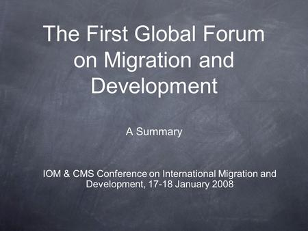 The First Global Forum on Migration and Development A Summary IOM & CMS Conference on International Migration and Development, 17-18 January 2008.