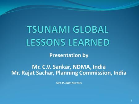 Presentation by Mr. C.V. Sankar, NDMA, India Mr. Rajat Sachar, Planning Commission, India April 24, 2009, New York 1.
