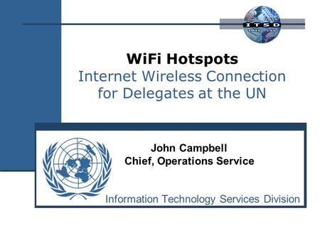 WiFi Hotspots Internet Wireless Connection for Delegates at the UN Information Technology Services Division John Campbell Chief, Operations Service.