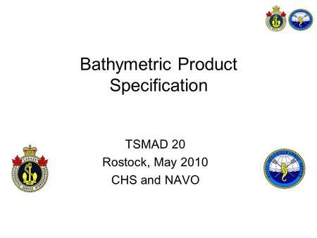 Bathymetric Product Specification TSMAD 20 Rostock, May 2010 CHS and NAVO.