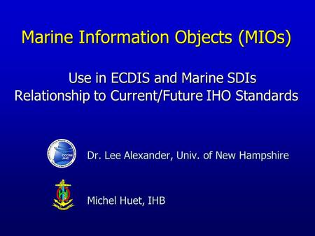 Dr. Lee Alexander, Univ. of New Hampshire Michel Huet, IHB Marine Information Objects (MIOs) Use in ECDIS and Marine SDIs Relationship to Current/Future.