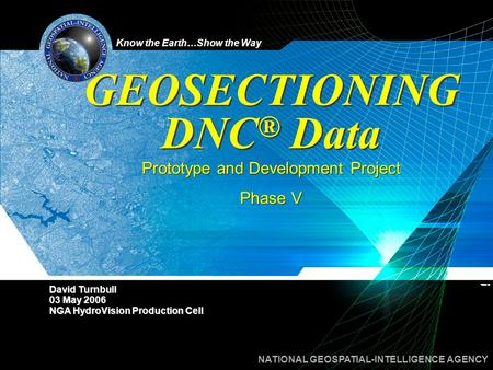 Know the Earth…Show the Way NATIONAL GEOSPATIAL-INTELLIGENCE AGENCY GEOSECTIONING DNC ® Data Prototype and Development Project Phase V Prototype and Development.