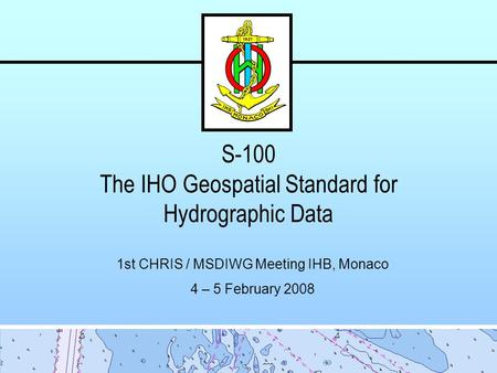S-100 The IHO Geospatial Standard for Hydrographic Data 1st CHRIS / MSDIWG Meeting IHB, Monaco 4 – 5 February 2008.