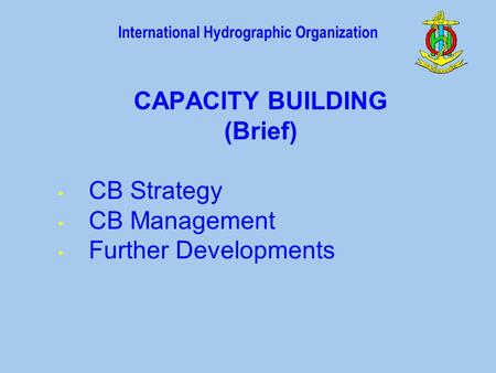 International Hydrographic Organization CAPACITY BUILDING (Brief) CB Strategy CB Management Further Developments.