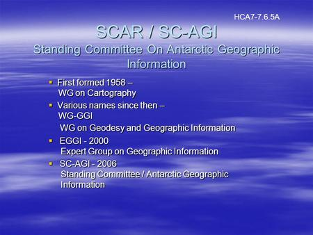 SCAR / SC-AGI Standing Committee On Antarctic Geographic Information First formed 1958 – WG on Cartography First formed 1958 – WG on Cartography Various.