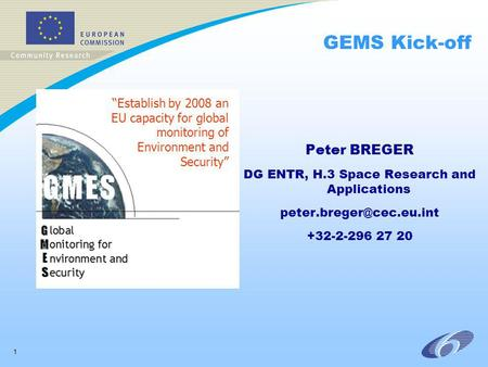 1 GEMS Kick-off Peter BREGER DG ENTR, H.3 Space Research and Applications +32-2-296 27 20 Establish by 2008 an EU capacity for.