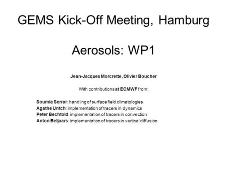 GEMS Kick-Off Meeting, Hamburg Aerosols: WP1 Jean-Jacques Morcrette, Olivier Boucher With contributions at ECMWF from: Soumia Serrar: handling of surface.