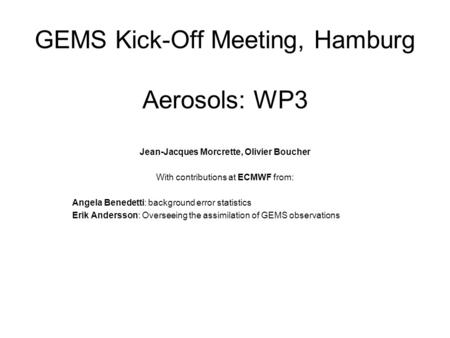 GEMS Kick-Off Meeting, Hamburg Aerosols: WP3 Jean-Jacques Morcrette, Olivier Boucher With contributions at ECMWF from: Angela Benedetti: background error.