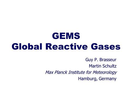 GEMS Global Reactive Gases Guy P. Brasseur Martin Schultz Max Planck Institute for Meteorology Hamburg, Germany.