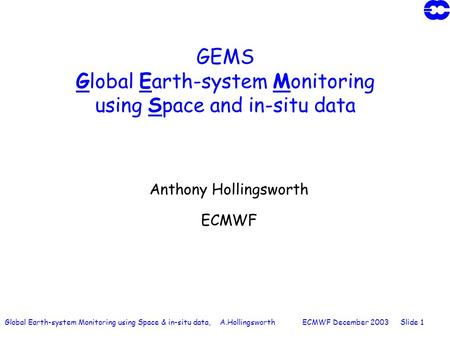 Global Earth-system Monitoring using Space & in-situ data, A.Hollingsworth ECMWF December 2003 Slide 1 GEMS Global Earth-system Monitoring using Space.