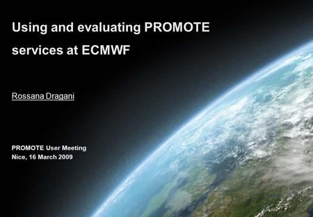 Rossana Dragani Using and evaluating PROMOTE services at ECMWF PROMOTE User Meeting Nice, 16 March 2009.