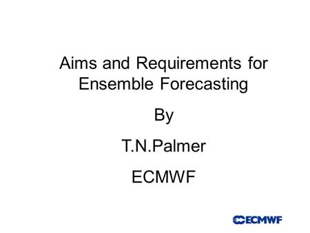 Aims and Requirements for Ensemble Forecasting By T.N.Palmer ECMWF.