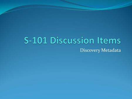 Discovery Metadata. Currently Discovery Metadata is in two locations Clause 12 Appendix Contains similar information.