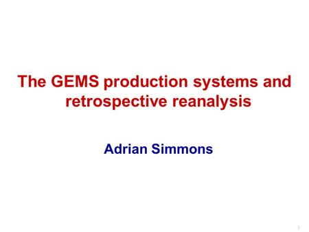 1 The GEMS production systems and retrospective reanalysis Adrian Simmons.