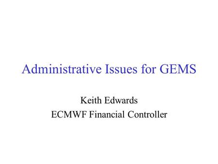 Administrative Issues for GEMS Keith Edwards ECMWF Financial Controller.