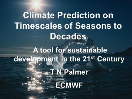 Climate Prediction on Timescales of Seasons to Decades A tool for sustainable development in the 21 st Century T N Palmer ECMWF.
