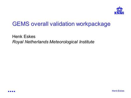 Henk Eskes GEMS overall validation workpackage Henk Eskes Royal Netherlands Meteorological Institute.
