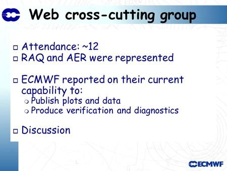Web cross-cutting group o Attendance: ~12 o RAQ and AER were represented o ECMWF reported on their current capability to: Publish plots and data Produce.