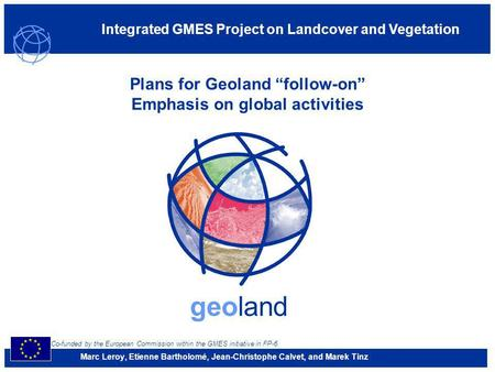 Co-funded by the European Commission within the GMES initiative in FP-6 Integrated GMES Project on Landcover and Vegetation geoland Plans for Geoland follow-on.