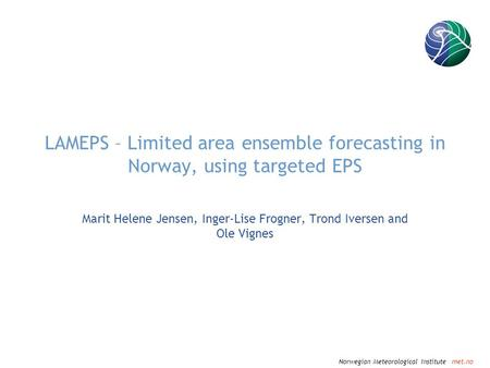 Norwegian Meteorological Institute met.no LAMEPS – Limited area ensemble forecasting in Norway, using targeted EPS Marit Helene Jensen, Inger-Lise Frogner,