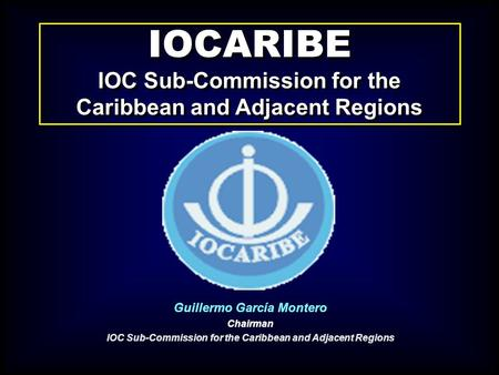 IOCARIBE IOC Sub-Commission for the Caribbean and Adjacent Regions IOCARIBE IOC Sub-Commission for the Caribbean and Adjacent Regions Guillermo García.