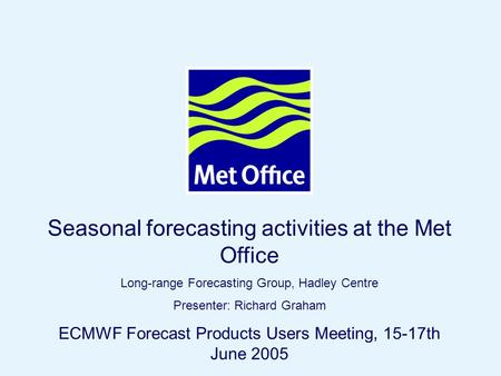 Page 1© Crown copyright 2004 Seasonal forecasting activities at the Met Office Long-range Forecasting Group, Hadley Centre Presenter: Richard Graham ECMWF.