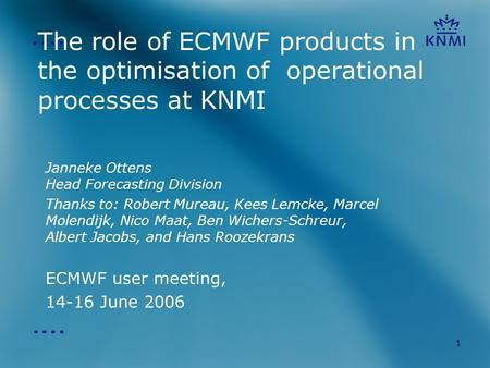 1 The role of ECMWF products in the optimisation of operational processes at KNMI Janneke Ottens Head Forecasting Division Thanks to: Robert Mureau, Kees.