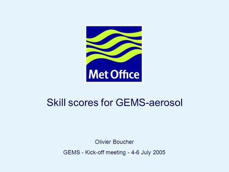 Page 1© Crown copyright 2004 Skill scores for GEMS-aerosol Olivier Boucher GEMS - Kick-off meeting - 4-6 July 2005.