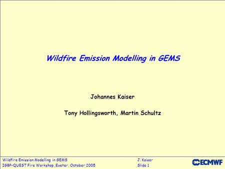 Wildfire Emission Modelling in GEMSJ. Kaiser IGBP-QUEST Fire Workshop, Exeter, October 2005Slide 1 Wildfire Emission Modelling in GEMS Johannes Kaiser.