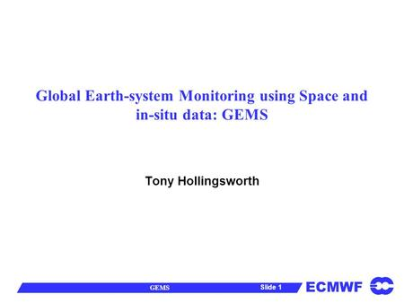 ECMWF GEMS Slide 1 Global Earth-system Monitoring using Space and in-situ data: GEMS Tony Hollingsworth.