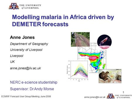 1 Modelling malaria in Africa driven by DEMETER forecasts Anne Jones Department of Geography University of Liverpool Liverpool UK