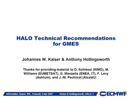 Information Space WS, Frascati, 3 Apr 2007 Kaiser & Hollingsworth, HALO, 1 HALO Technical Recommendations for GMES Johannes W. Kaiser & Anthony Hollingsworth.