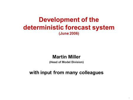 1 Development of the deterministic forecast system (June 2006) Martin Miller (Head of Model Division) with input from many colleagues.