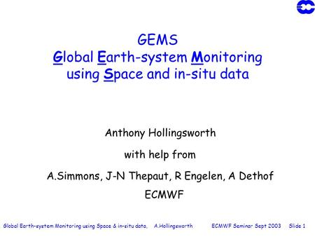 Global Earth-system Monitoring using Space & in-situ data, A.Hollingsworth ECMWF Seminar Sept 2003 Slide 1 GEMS Global Earth-system Monitoring using Space.