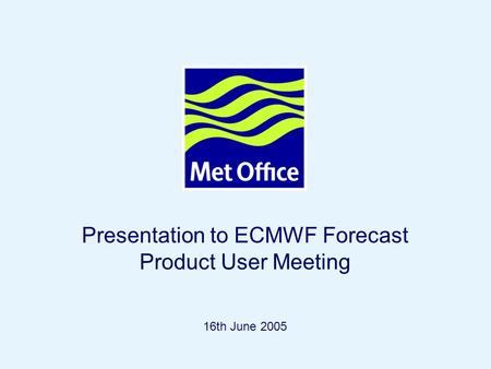 Page 1© Crown copyright 2004 Presentation to ECMWF Forecast Product User Meeting 16th June 2005.