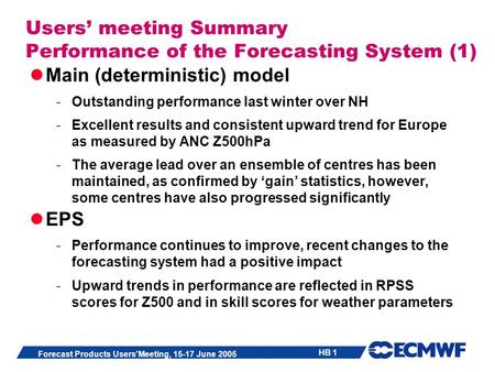 HB 1 Forecast Products Users'Meeting, 15-17 June 2005 Users meeting Summary Performance of the Forecasting System (1) Main (deterministic) model -Outstanding.