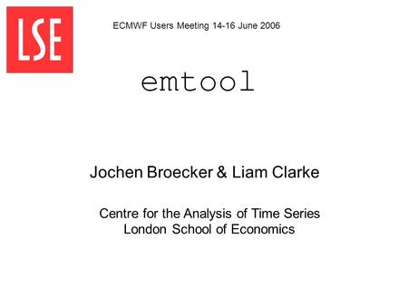 Emtool Centre for the Analysis of Time Series London School of Economics Jochen Broecker & Liam Clarke ECMWF Users Meeting 14-16 June 2006.