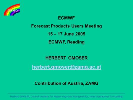 Herbert GMOSER, Central Institute for Meteorology and Geodynamics, Head Operational Forecasting ECMWF Forecast Products Users Meeting 15 – 17 June 2005.