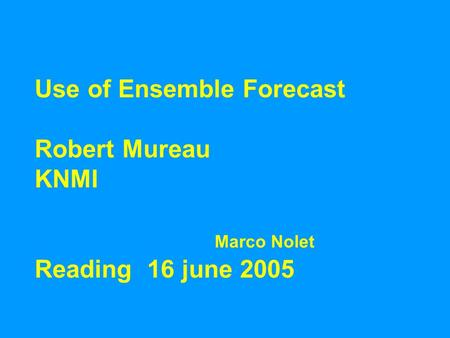 Use of Ensemble Forecast Robert Mureau KNMI Marco Nolet Reading 16 june 2005.